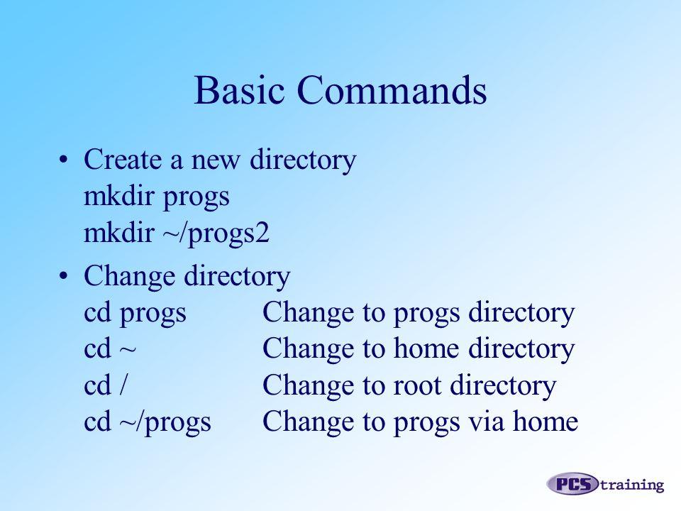 Create a new directory mkdir progs mkdir ~/progs2 Change directory cd progsChange to progs directory cd ~Change to home directory cd /Change to root directory cd ~/progsChange to progs via home Basic Commands