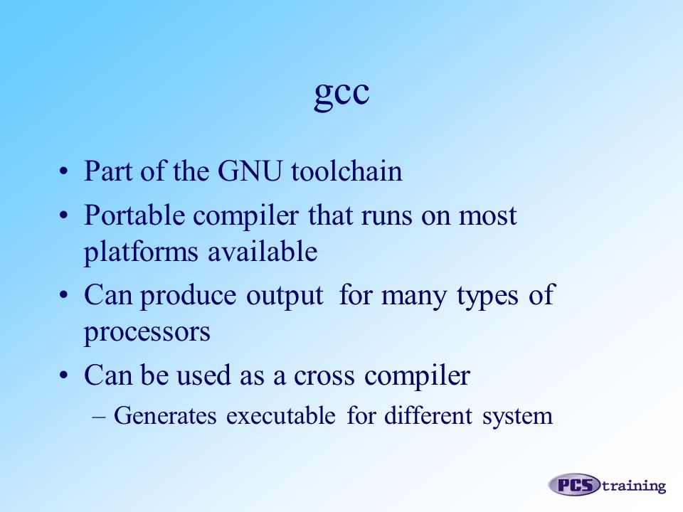 Part of the GNU toolchain Portable compiler that runs on most platforms available Can produce output for many types of processors Can be used as a cro