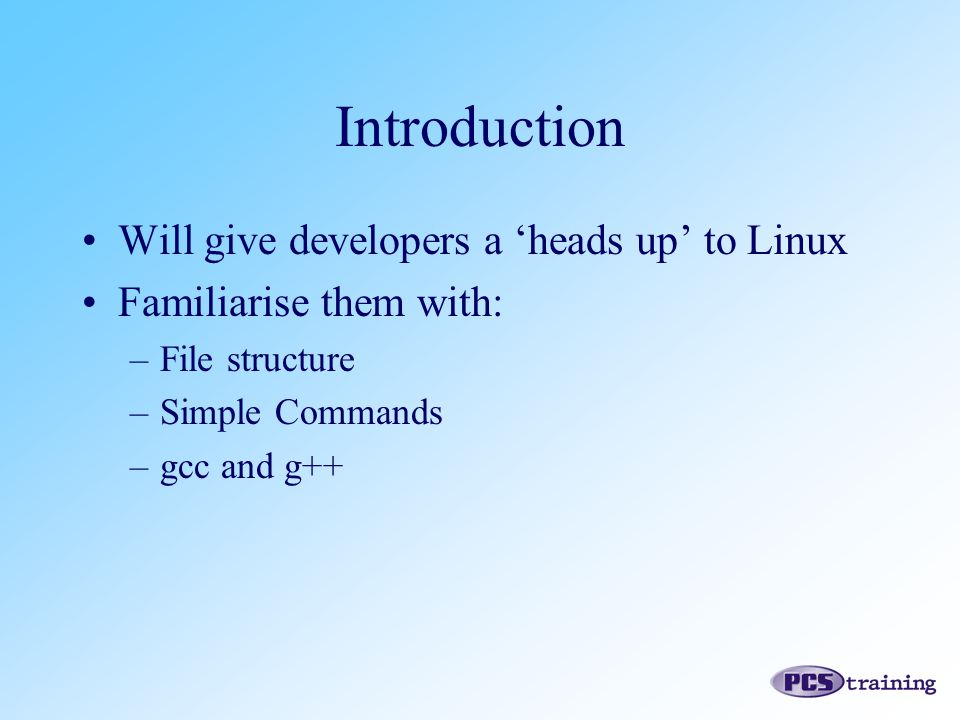 Introduction Will give developers a 'heads up' to Linux Familiarise them with: –File structure –Simple Commands –gcc and g++