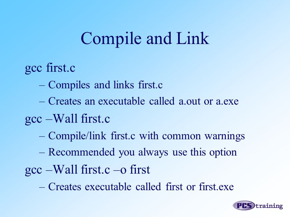 gcc first.c –Compiles and links first.c –Creates an executable called a.out or a.exe gcc –Wall first.c –Compile/link first.c with common warnings –Rec