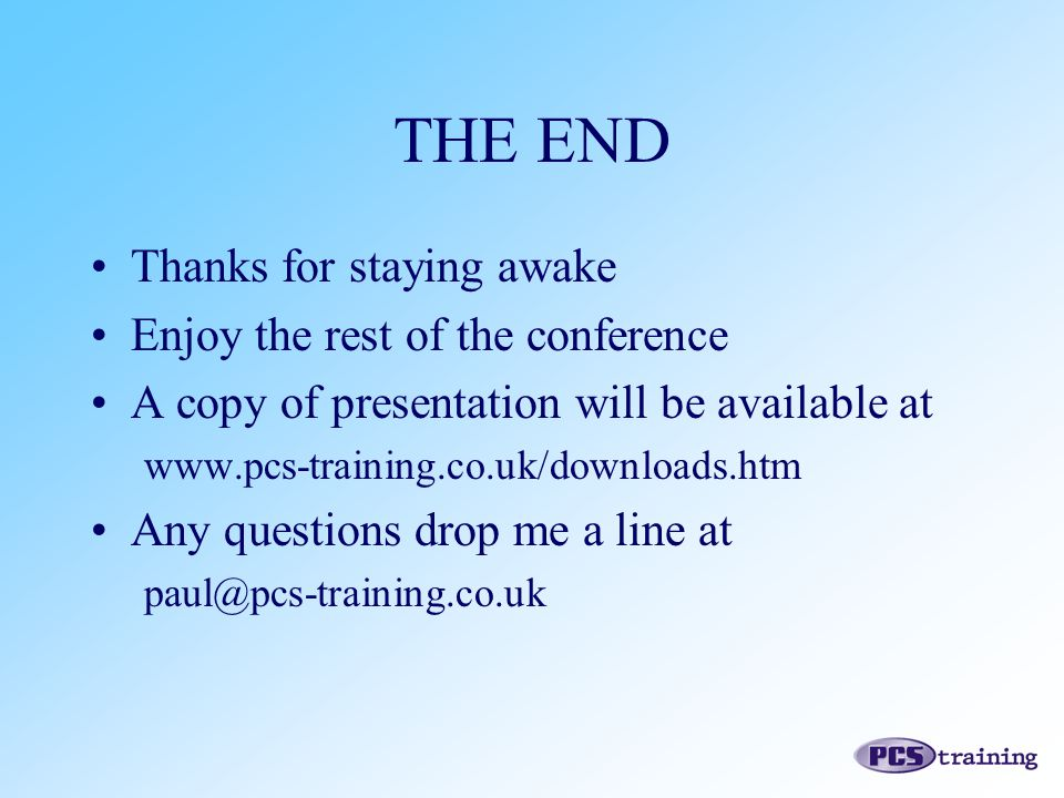 THE END Thanks for staying awake Enjoy the rest of the conference A copy of presentation will be available at www.pcs-training.co.uk/downloads.htm Any