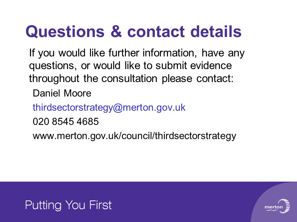 Questions & contact details If you would like further information, have any questions, or would like to submit evidence throughout the consultation please contact: Daniel Moore thirdsectorstrategy@merton.gov.uk 020 8545 4685 www.merton.gov.uk/council/thirdsectorstrategy