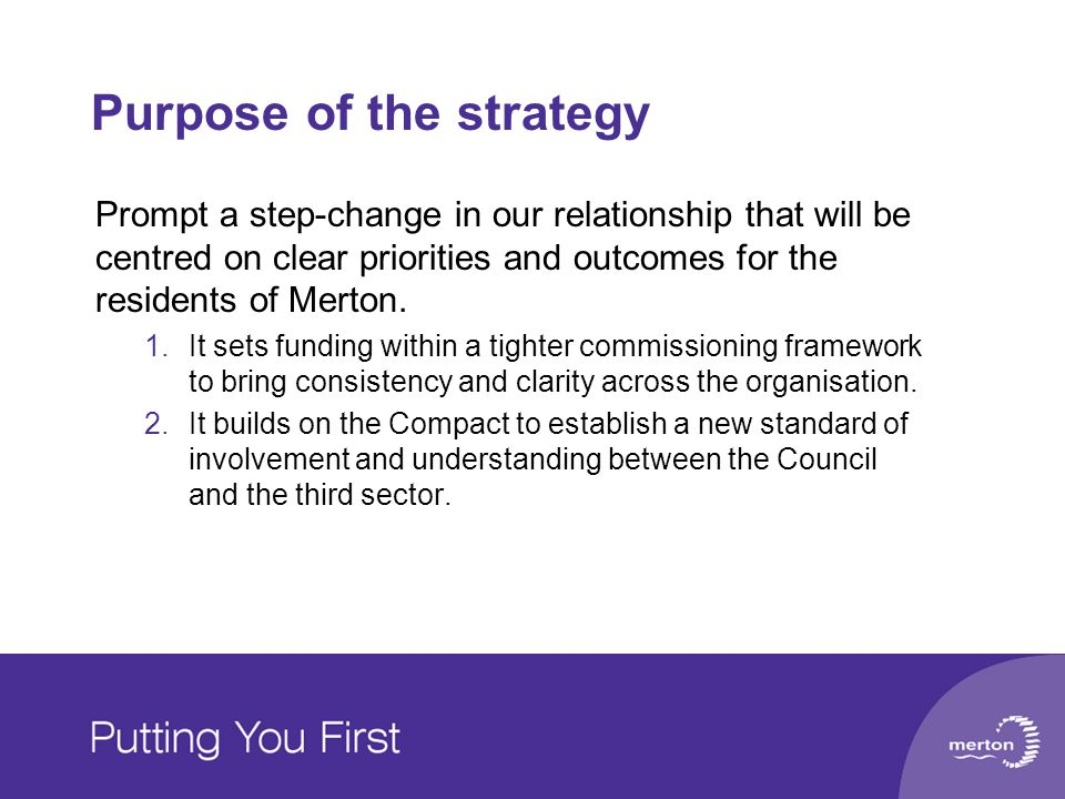 Purpose of the strategy Prompt a step-change in our relationship that will be centred on clear priorities and outcomes for the residents of Merton. 1.