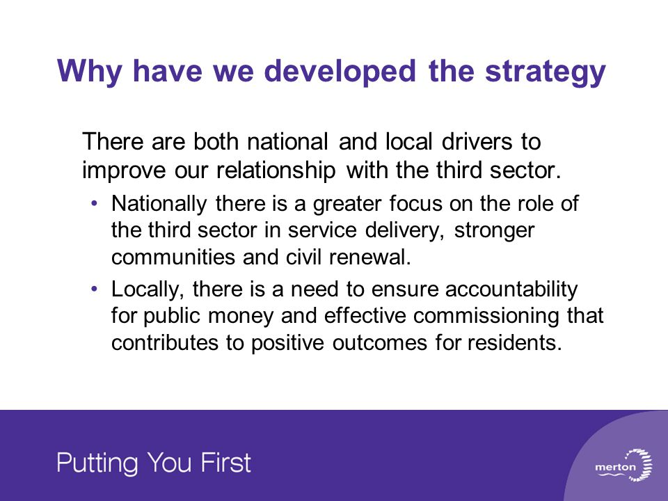 Why have we developed the strategy There are both national and local drivers to improve our relationship with the third sector. Nationally there is a