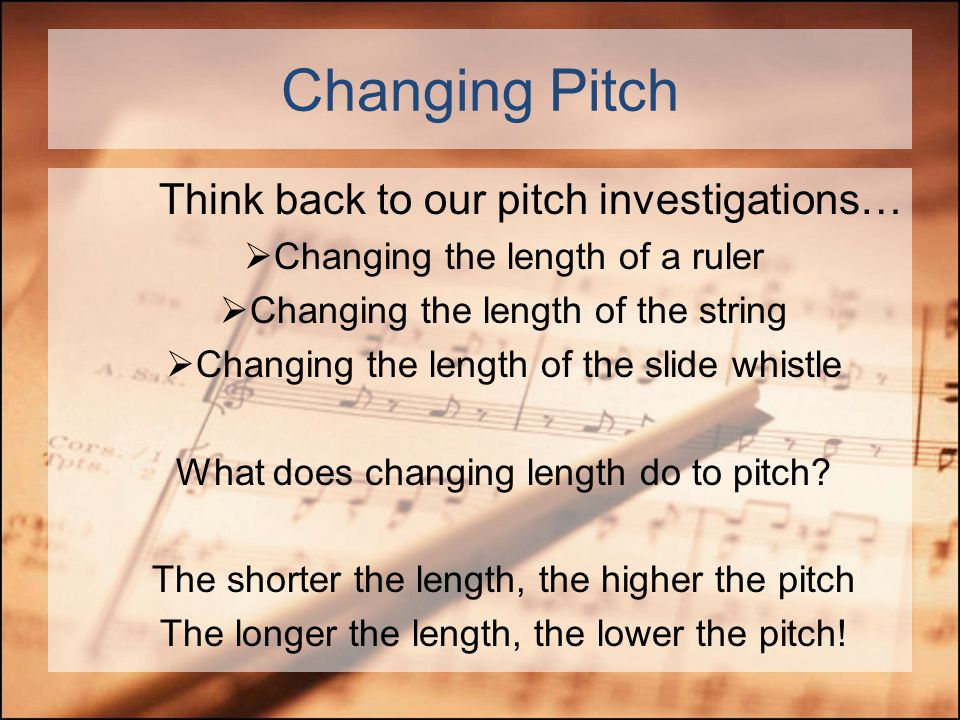 Pitch The FASTER the vibrations (higher frequency) … The HIGHER the pitch The SLOWER the vibrations (lower frequency)… The LOWER the pitch Pitch is the speed of vibrations High Frequency/ pitch Low Frequency/ pitch http://www.sciencenewsforkids.org/articles/20081015/Feature1.asp
