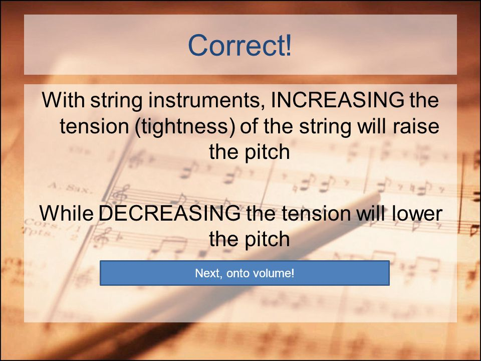 Next Question… From our investigation with our string boards, loosening the string (decreasing tension) will… Make the pitch HIGHER Make the pitch LOW