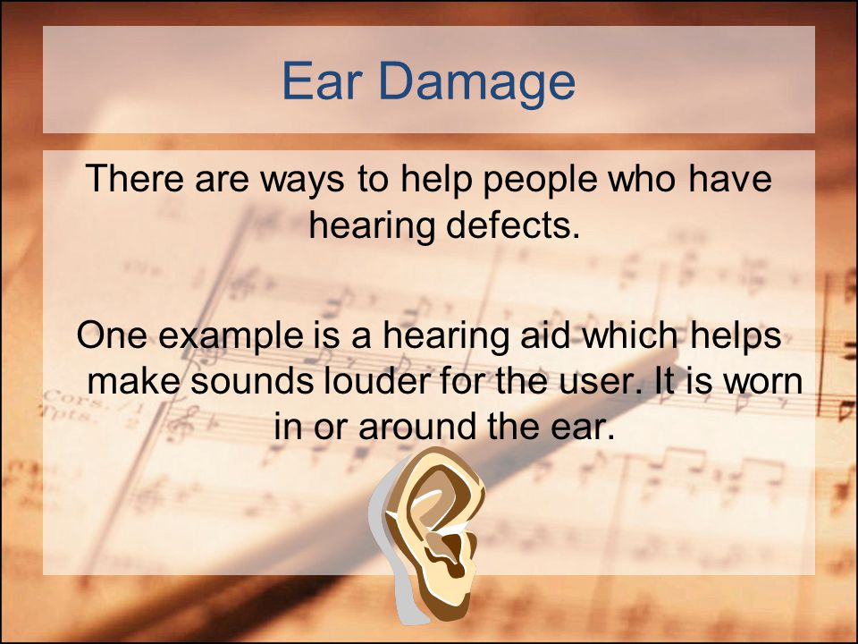 Ear Damage Some people are born with hearing defects or get them from situations such as accidents. While there are a variety of reasons why somebody