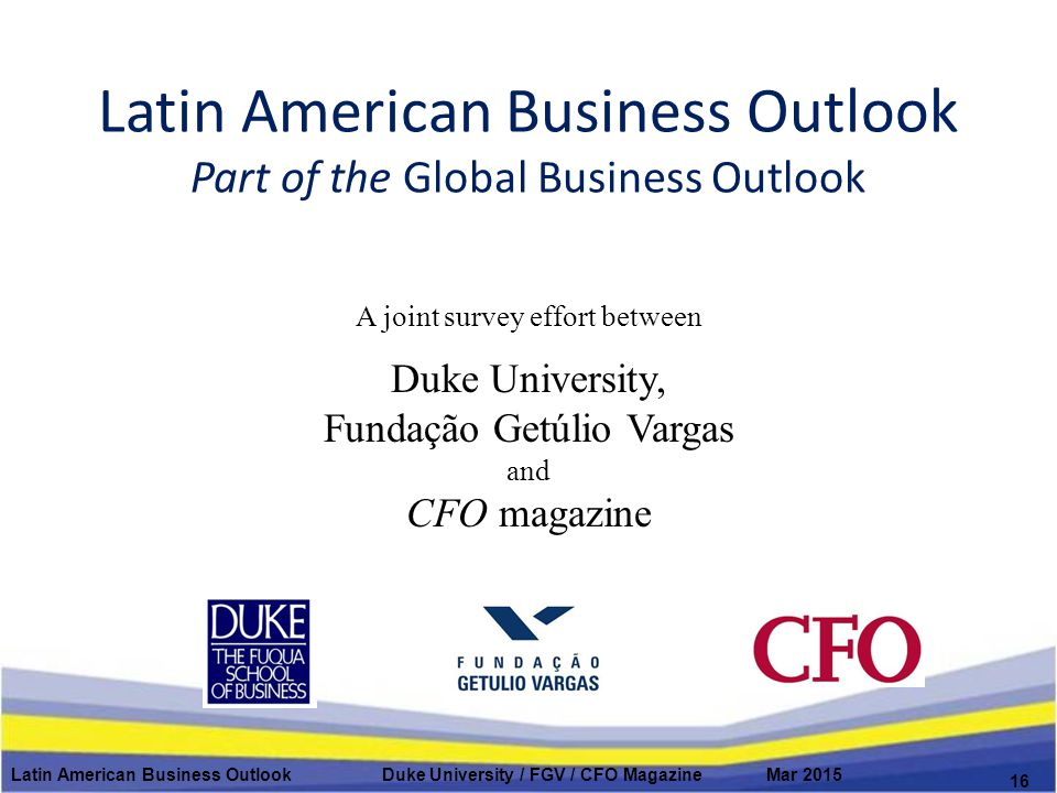 Latin American Business Outlook Part of the Global Business Outlook A joint survey effort between Duke University, Fundação Getúlio Vargas and CFO magazine Latin American Business Outlook Duke University / FGV / CFO Magazine Mar 2015 16