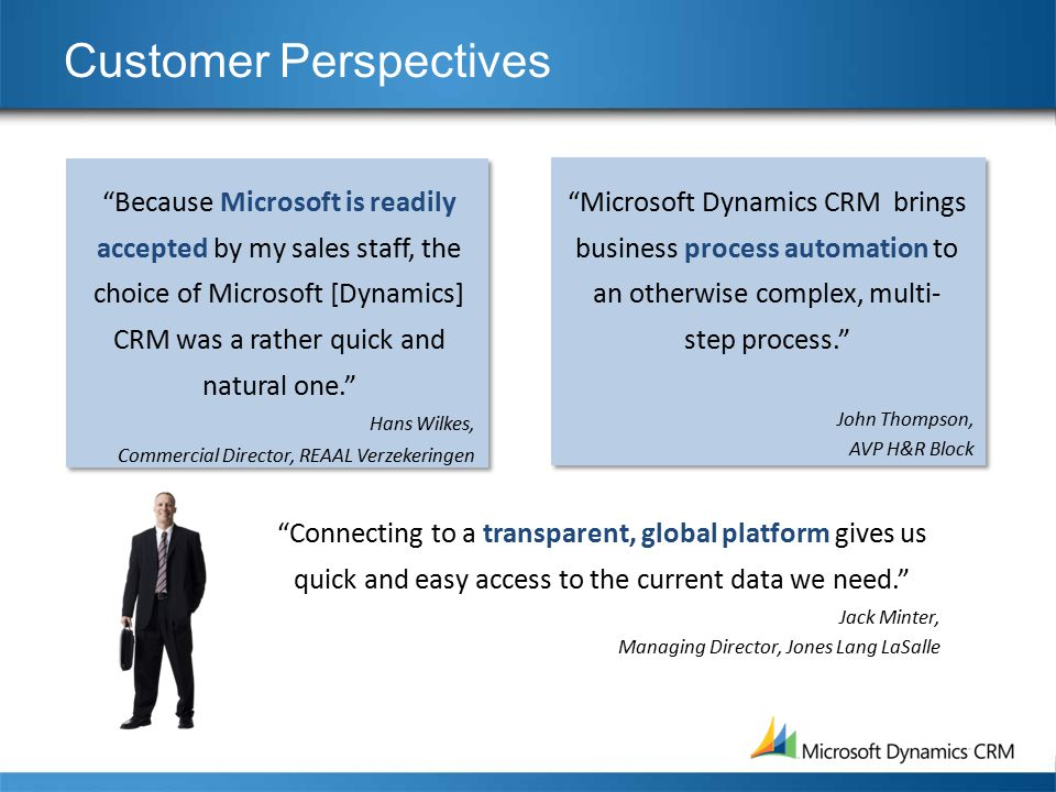 Customer Perspectives Because Microsoft is readily accepted by my sales staff, the choice of Microsoft [Dynamics] CRM was a rather quick and natural one. Hans Wilkes, Commercial Director, REAAL Verzekeringen Microsoft Dynamics CRM brings business process automation to an otherwise complex, multi- step process. John Thompson, AVP H&R Block Connecting to a transparent, global platform gives us quick and easy access to the current data we need. Jack Minter, Managing Director, Jones Lang LaSalle