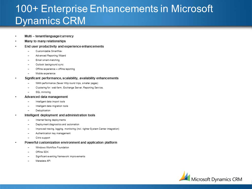100+ Enterprise Enhancements in Microsoft Dynamics CRM Multi – tenant/language/currency Many to many relationships End user productivity and experience enhancements –Customizable SmartNav –Advanced Reporting Wizard –Email smart-matching –Outlook background sync –Offline experience + offline reporting –Mobile experience Significant performance, scalability, availability enhancements –WAN performance (fewer Http round trips, smaller pages) –Clustering for: web farm, Exchange Server, Reporting Service, –SQL mirroring Advanced data management –Intelligent data import tools –Intelligent data migration tools –Deduplication Intelligent deployment and administration tools –Internet facing deployments –Deployment diagnostics and automation –Improved tracing, logging, monitoring (incl.