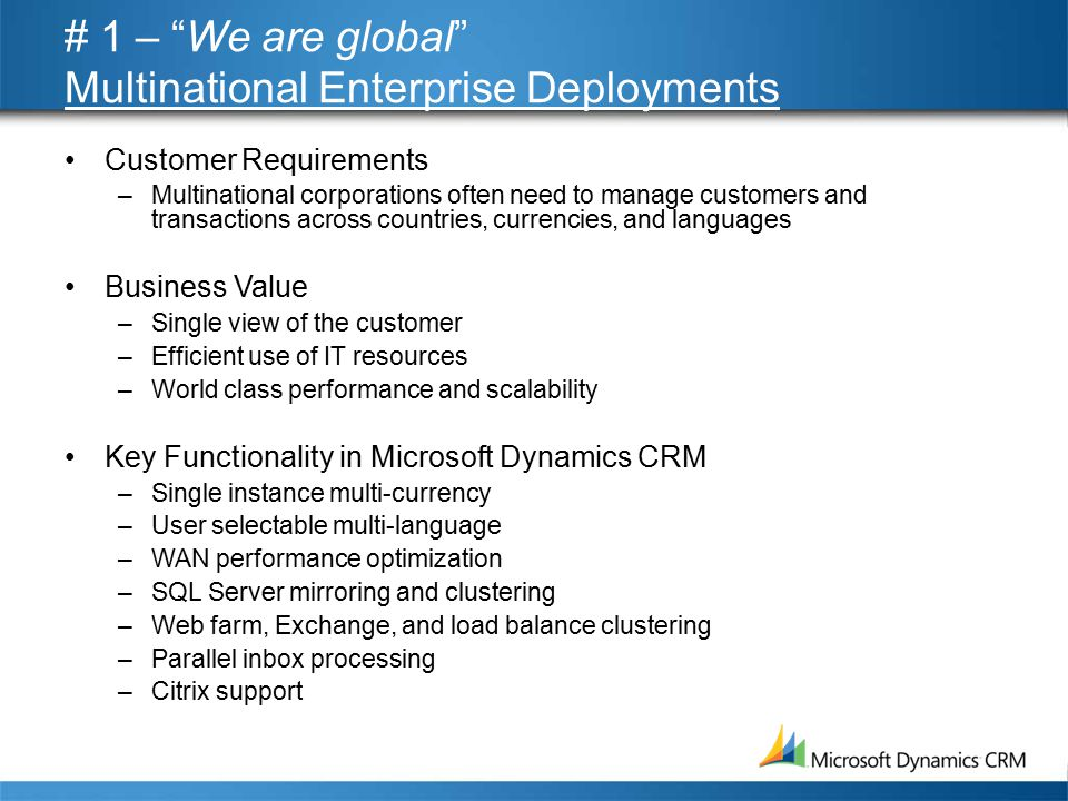 # 1 – We are global Multinational Enterprise Deployments Customer Requirements –Multinational corporations often need to manage customers and transactions across countries, currencies, and languages Business Value –Single view of the customer –Efficient use of IT resources –World class performance and scalability Key Functionality in Microsoft Dynamics CRM –Single instance multi-currency –User selectable multi-language –WAN performance optimization –SQL Server mirroring and clustering –Web farm, Exchange, and load balance clustering –Parallel inbox processing –Citrix support