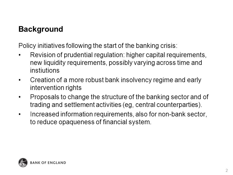 Background Policy initiatives following the start of the banking crisis: Revision of prudential regulation: higher capital requirements, new liquidity requirements, possibly varying across time and instiutions Creation of a more robust bank insolvency regime and early intervention rights Proposals to change the structure of the banking sector and of trading and settlement activities (eg, central counterparties).