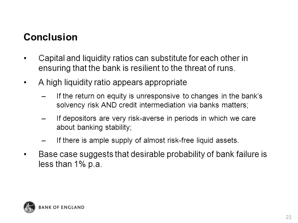 Conclusion Capital and liquidity ratios can substitute for each other in ensuring that the bank is resilient to the threat of runs.