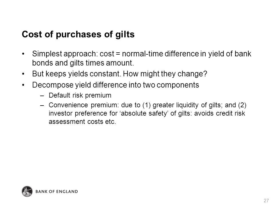 Cost of purchases of gilts Simplest approach: cost = normal-time difference in yield of bank bonds and gilts times amount. But keeps yields constant.