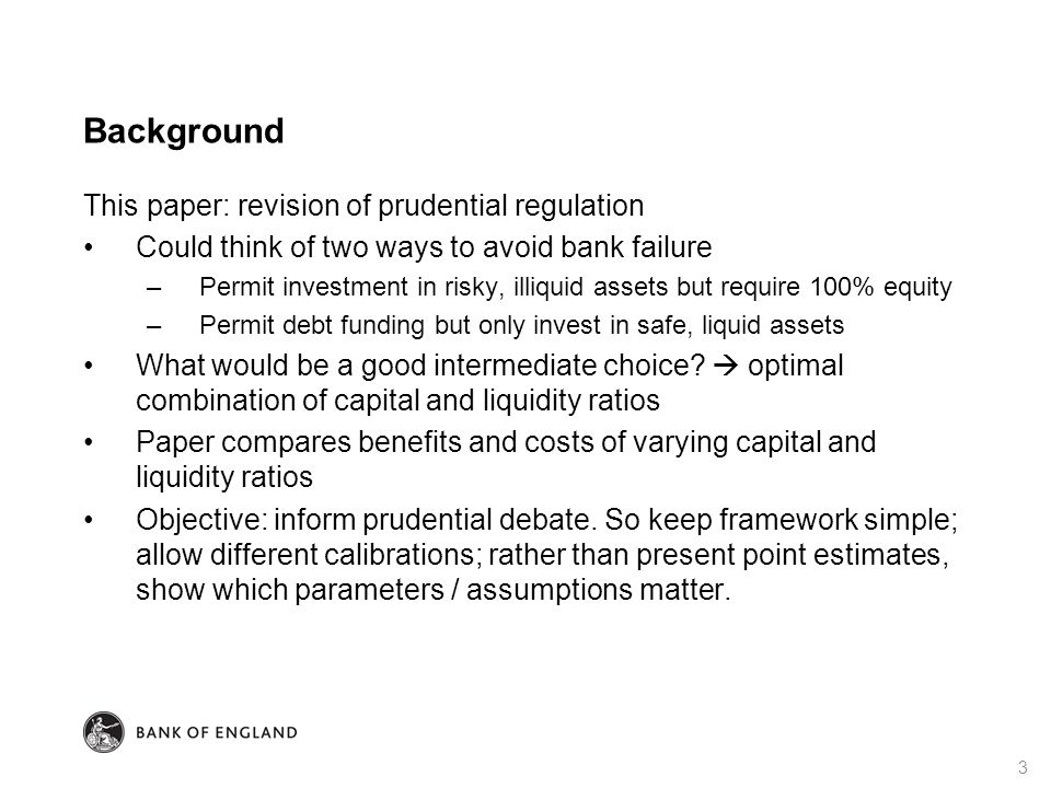 Background This paper: revision of prudential regulation Could think of two ways to avoid bank failure –Permit investment in risky, illiquid assets but require 100% equity –Permit debt funding but only invest in safe, liquid assets What would be a good intermediate choice.