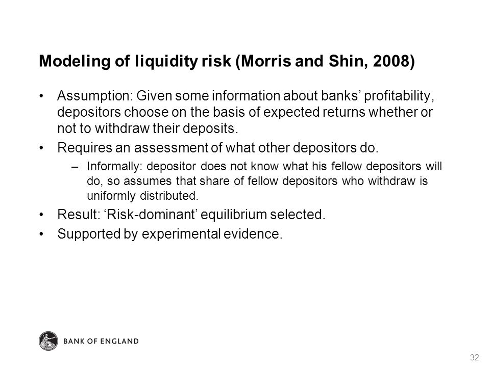 Modeling of liquidity risk (Morris and Shin, 2008) Assumption: Given some information about banks' profitability, depositors choose on the basis of expected returns whether or not to withdraw their deposits.