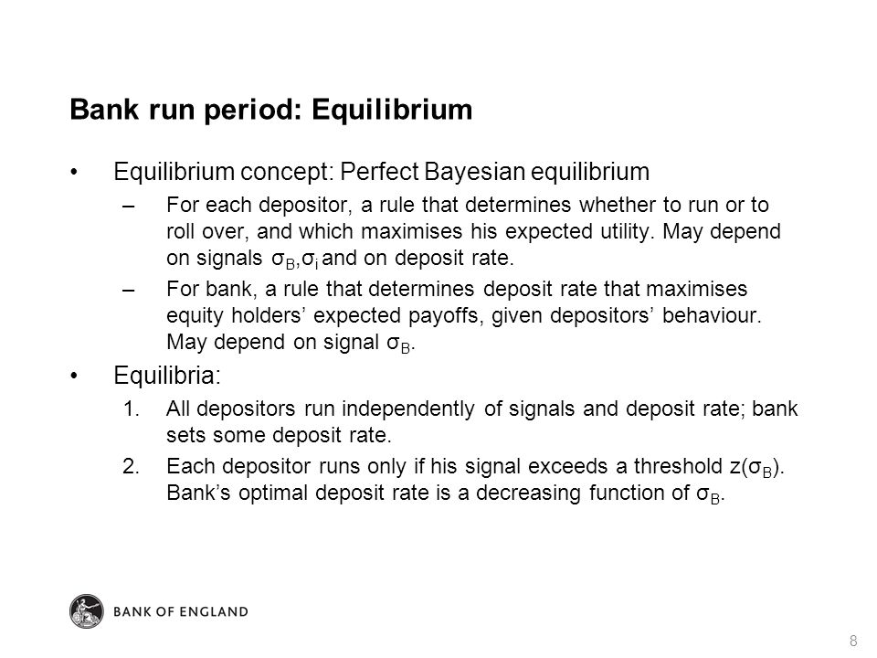Bank run period: Equilibrium Equilibrium concept: Perfect Bayesian equilibrium –For each depositor, a rule that determines whether to run or to roll over, and which maximises his expected utility.