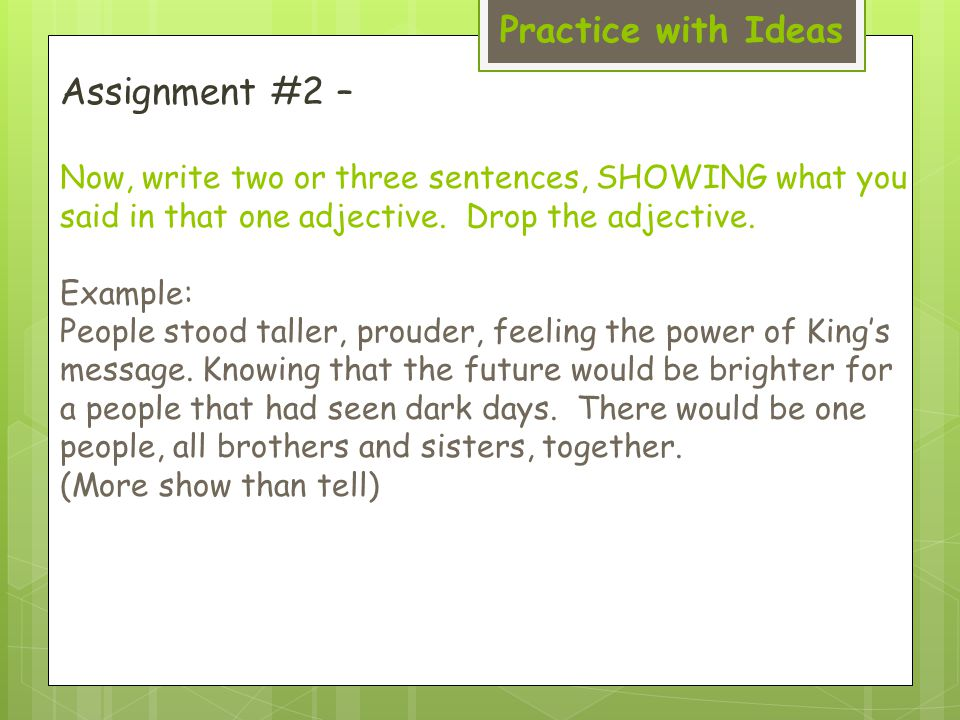 Practice with Ideas Assignment #2 – Now, write two or three sentences, SHOWING what you said in that one adjective.