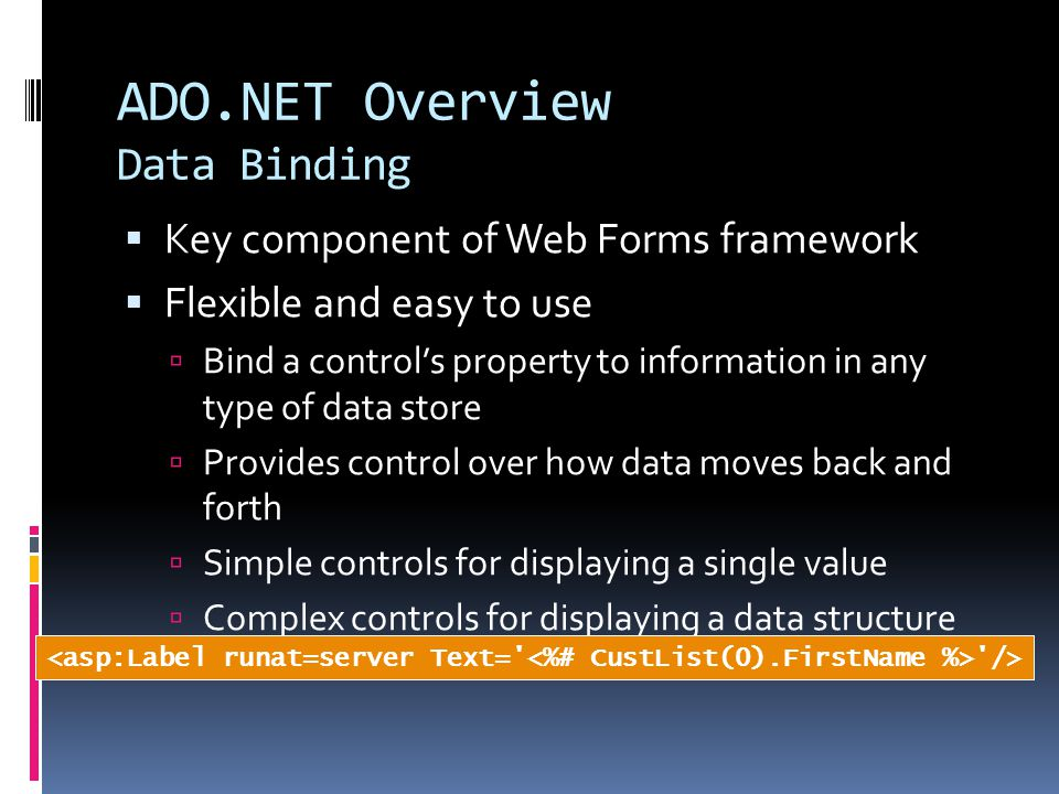 ADO.NET Overview Data Binding  Key component of Web Forms framework  Flexible and easy to use  Bind a control's property to information in any type of data store  Provides control over how data moves back and forth  Simple controls for displaying a single value  Complex controls for displaying a data structure />