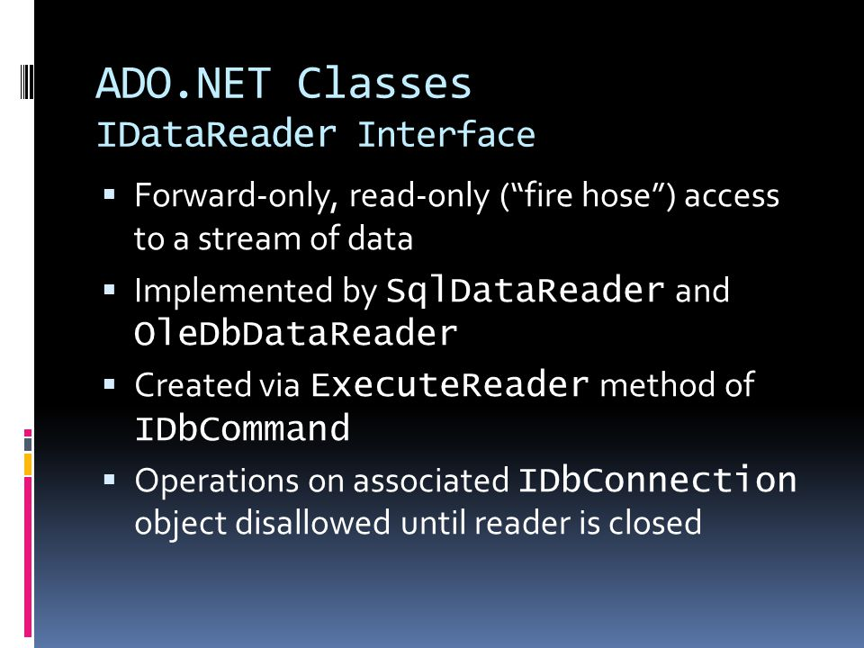 ADO.NET Classes IDataReader Interface  Forward-only, read-only ( fire hose ) access to a stream of data  Implemented by SqlDataReader and OleDbDataReader  Created via ExecuteReader method of IDbCommand  Operations on associated IDbConnection object disallowed until reader is closed