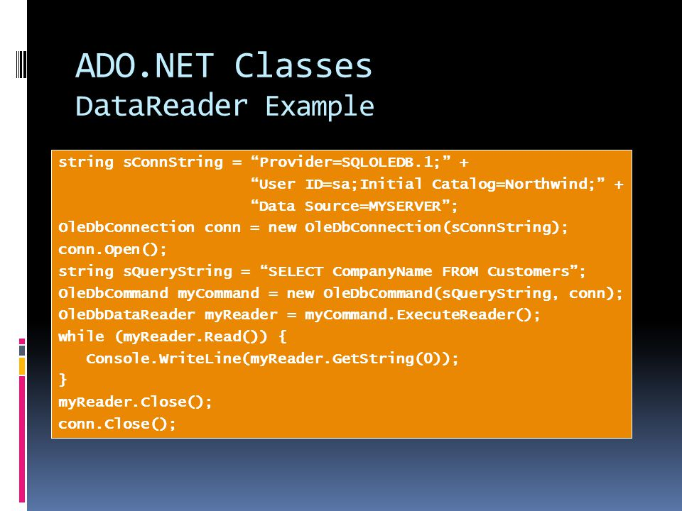 ADO.NET Classes DataReader Example string sConnString = Provider=SQLOLEDB.1; + User ID=sa;Initial Catalog=Northwind; + Data Source=MYSERVER ; OleDbConnection conn = new OleDbConnection(sConnString); conn.Open(); string sQueryString = SELECT CompanyName FROM Customers ; OleDbCommand myCommand = new OleDbCommand(sQueryString, conn); OleDbDataReader myReader = myCommand.ExecuteReader(); while (myReader.Read()) { Console.WriteLine(myReader.GetString(0)); } myReader.Close(); conn.Close();