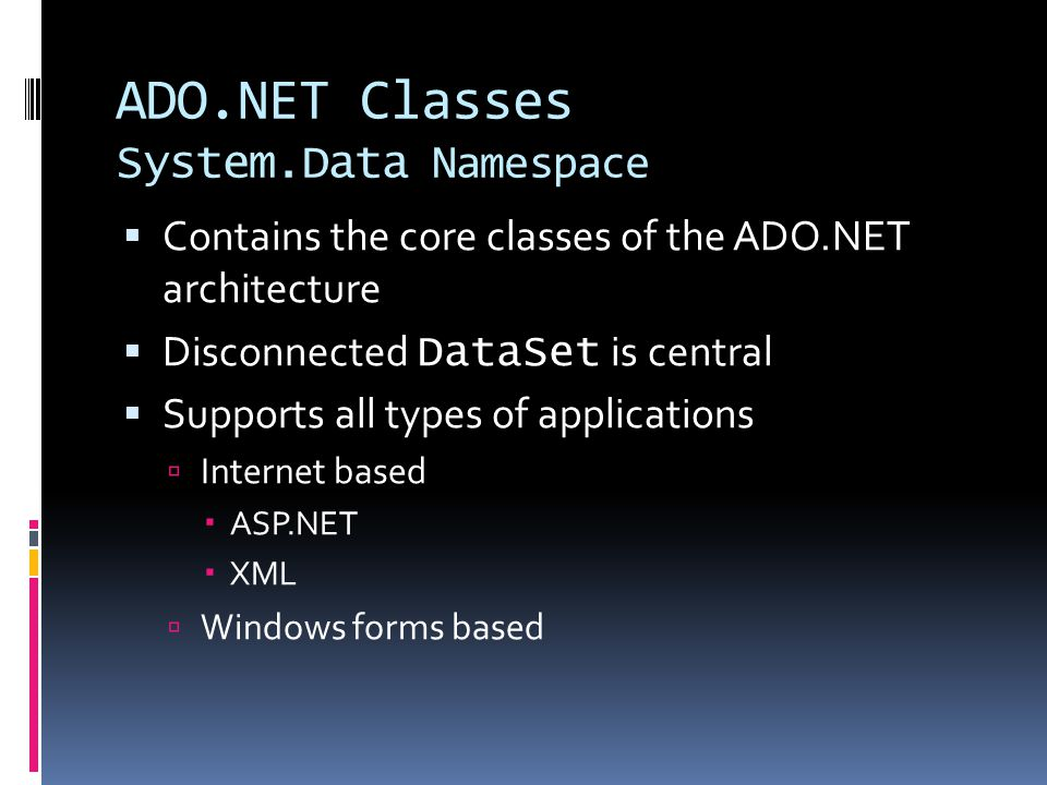ADO.NET Classes System.Data Namespace  Contains the core classes of the ADO.NET architecture  Disconnected DataSet is central  Supports all types of applications  Internet based  ASP.NET  XML  Windows forms based