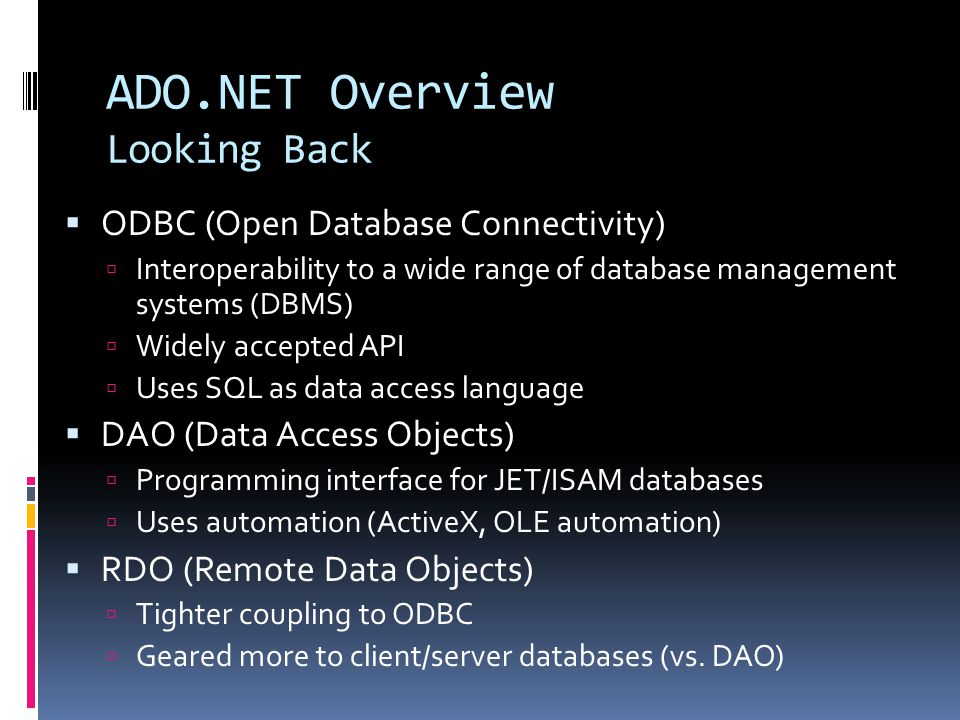 ADO.NET Overview Looking Back  ODBC (Open Database Connectivity)  Interoperability to a wide range of database management systems (DBMS)  Widely accepted API  Uses SQL as data access language  DAO (Data Access Objects)  Programming interface for JET/ISAM databases  Uses automation (ActiveX, OLE automation)  RDO (Remote Data Objects)  Tighter coupling to ODBC  Geared more to client/server databases (vs.