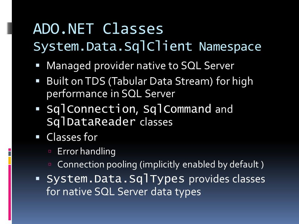 ADO.NET Classes System.Data.SqlClient Namespace  Managed provider native to SQL Server  Built on TDS (Tabular Data Stream) for high performance in SQL Server  SqlConnection, SqlCommand and SqlDataReader classes  Classes for  Error handling  Connection pooling (implicitly enabled by default )  System.Data.SqlTypes provides classes for native SQL Server data types