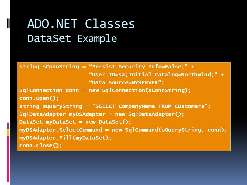 ADO.NET Classes DataSet Example string sConnString = Persist Security Info=False; + User ID=sa;Initial Catalog=Northwind; + Data Source=MYSERVER ; SqlConnection conn = new SqlConnection(sConnString); conn.Open(); string sQueryString = SELECT CompanyName FROM Customers ; SqlDataAdapter myDSAdapter = new SqlDataAdapter(); DataSet myDataSet = new DataSet(); myDSAdapter.SelectCommand = new SqlCommand(sQueryString, conn); myDSAdapter.Fill(myDataSet); conn.Close();