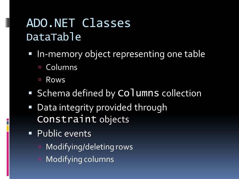 ADO.NET Classes DataTable  In-memory object representing one table  Columns  Rows  Schema defined by Columns collection  Data integrity provided through Constraint objects  Public events  Modifying/deleting rows  Modifying columns