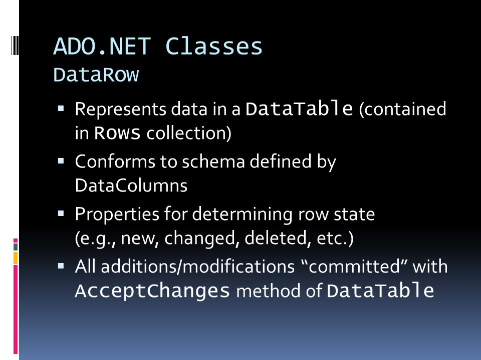 ADO.NET Classes DataRow  Represents data in a DataTable (contained in Rows collection)  Conforms to schema defined by DataColumns  Properties for determining row state (e.g., new, changed, deleted, etc.)  All additions/modifications committed with AcceptChanges method of DataTable