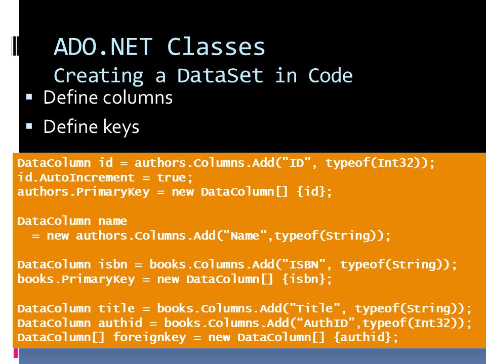 ADO.NET Classes Creating a DataSet in Code  Define columns  Define keys DataColumn id = authors.Columns.Add( ID , typeof(Int32)); id.AutoIncrement = true; authors.PrimaryKey = new DataColumn[] {id}; DataColumn name = new authors.Columns.Add( Name ,typeof(String)); DataColumn isbn = books.Columns.Add( ISBN , typeof(String)); books.PrimaryKey = new DataColumn[] {isbn}; DataColumn title = books.Columns.Add( Title , typeof(String)); DataColumn authid = books.Columns.Add( AuthID ,typeof(Int32)); DataColumn[] foreignkey = new DataColumn[] {authid};