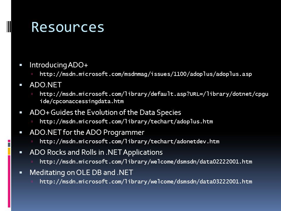 Resources  Introducing ADO+  http://msdn.microsoft.com/msdnmag/issues/1100/adoplus/adoplus.asp  ADO.NET  http://msdn.microsoft.com/library/default.asp URL=/library/dotnet/cpgu ide/cpconaccessingdata.htm  ADO+ Guides the Evolution of the Data Species  http://msdn.microsoft.com/library/techart/adoplus.htm  ADO.NET for the ADO Programmer  http://msdn.microsoft.com/library/techart/adonetdev.htm  ADO Rocks and Rolls in.NET Applications  http://msdn.microsoft.com/library/welcome/dsmsdn/data02222001.htm  Meditating on OLE DB and.NET  http://msdn.microsoft.com/library/welcome/dsmsdn/data03222001.htm