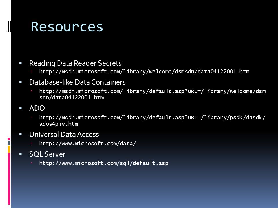 Resources  Reading Data Reader Secrets  http://msdn.microsoft.com/library/welcome/dsmsdn/data04122001.htm  Database-like Data Containers  http://msdn.microsoft.com/library/default.asp URL=/library/welcome/dsm sdn/data04122001.htm  ADO  http://msdn.microsoft.com/library/default.asp URL=/library/psdk/dasdk/ ados4piv.htm  Universal Data Access  http://www.microsoft.com/data/  SQL Server  http://www.microsoft.com/sql/default.asp