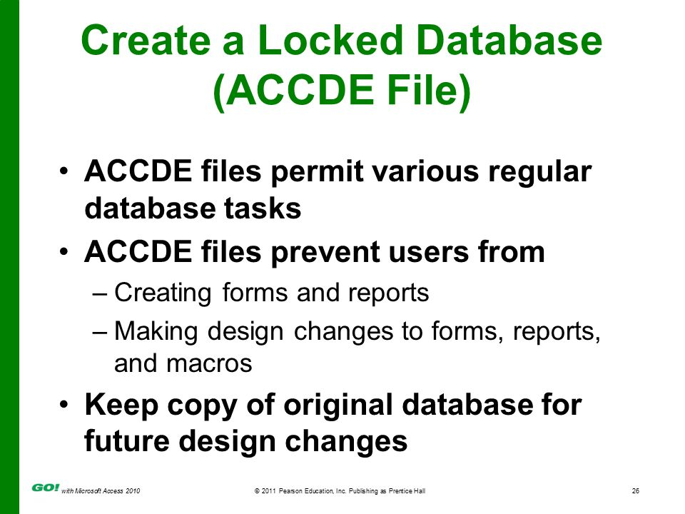 with Microsoft Access 2010© 2011 Pearson Education, Inc. Publishing as Prentice Hall26 Create a Locked Database (ACCDE File) ACCDE files permit variou