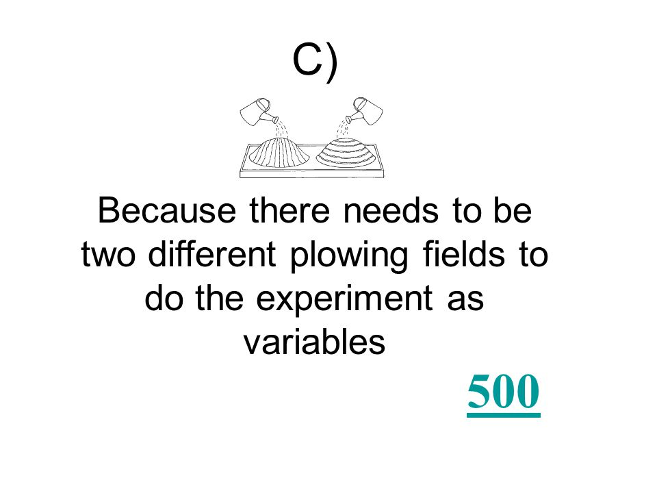 Which experiment would best show how different methods of plowing fields on a hill affect erosion? A) C) B) D)