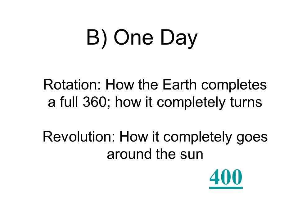 About how long does it take Earth to make a complete rotation on its axis? A) One day B) One week C) One month D) One year
