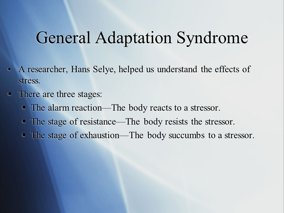 General Adaptation Syndrome A researcher, Hans Selye, helped us understand the effects of stress.