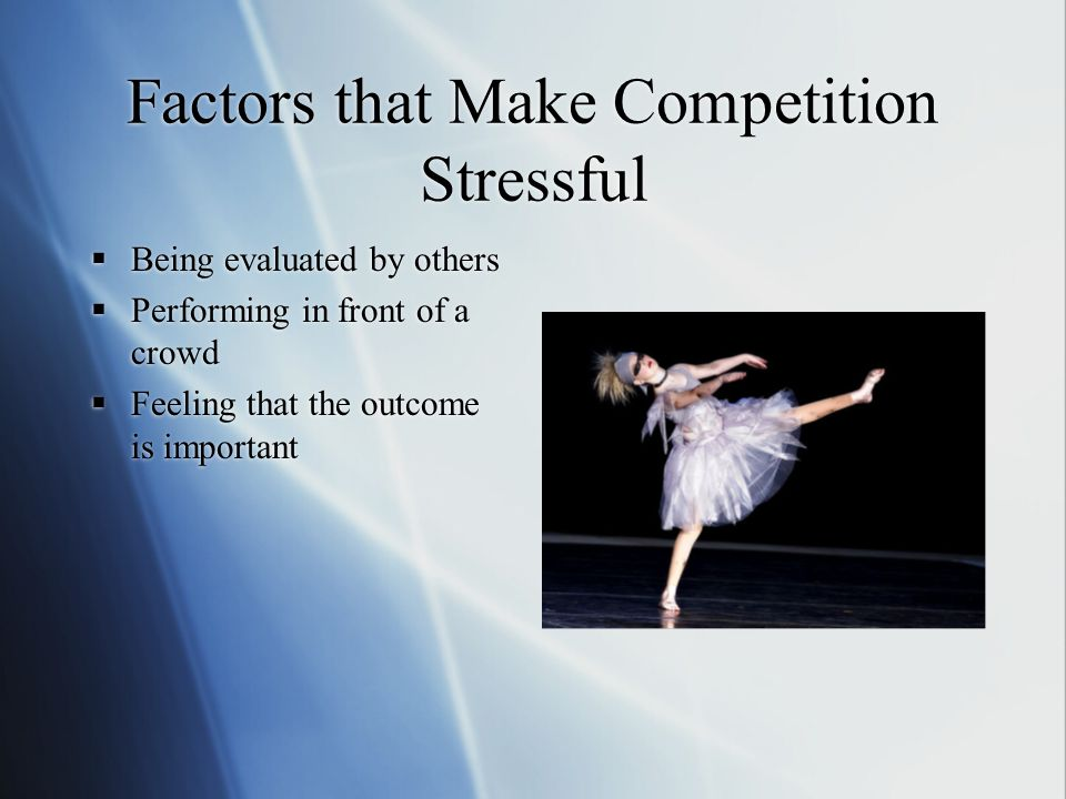 Factors that Make Competition Stressful  Being evaluated by others  Performing in front of a crowd  Feeling that the outcome is important  Being evaluated by others  Performing in front of a crowd  Feeling that the outcome is important