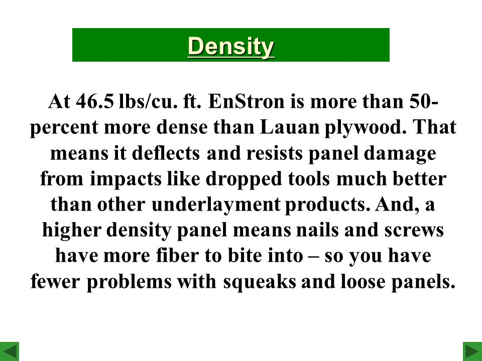 At 46.5 lbs/cu. ft. EnStron is more than 50- percent more dense than Lauan plywood.