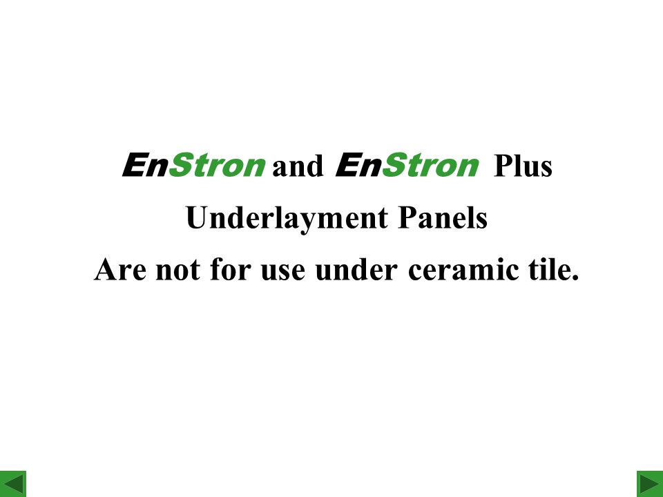 EnStron and EnStron Plus Underlayment Panels Are not for use under ceramic tile.