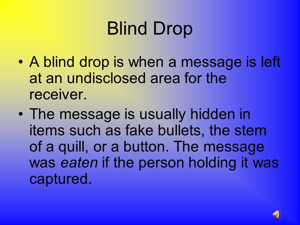 Blind Drop A blind drop is when a message is left at an undisclosed area for the receiver.