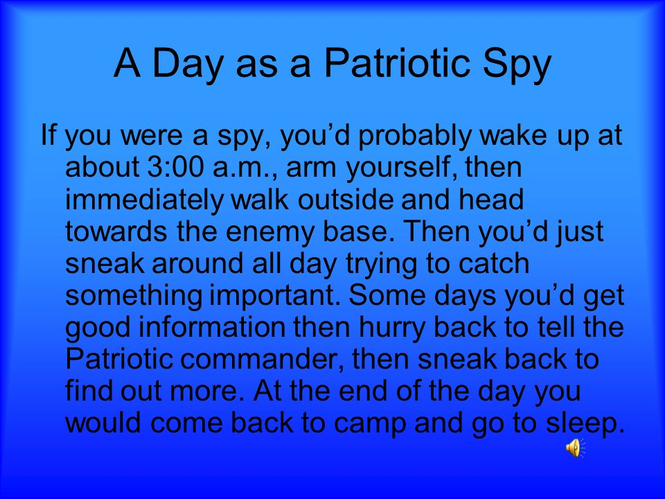 A Day as a Patriotic Spy If you were a spy, you'd probably wake up at about 3:00 a.m., arm yourself, then immediately walk outside and head towards the enemy base.