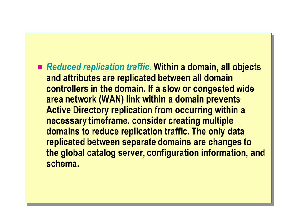 Reduced replication traffic. Within a domain, all objects and attributes are replicated between all domain controllers in the domain. If a slow or con