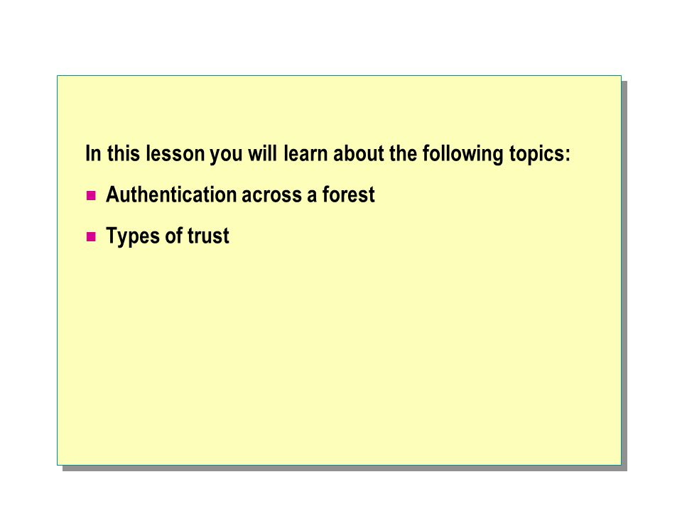 In this lesson you will learn about the following topics: Authentication across a forest Types of trust