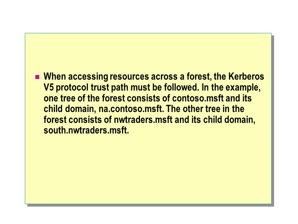 When accessing resources across a forest, the Kerberos V5 protocol trust path must be followed.