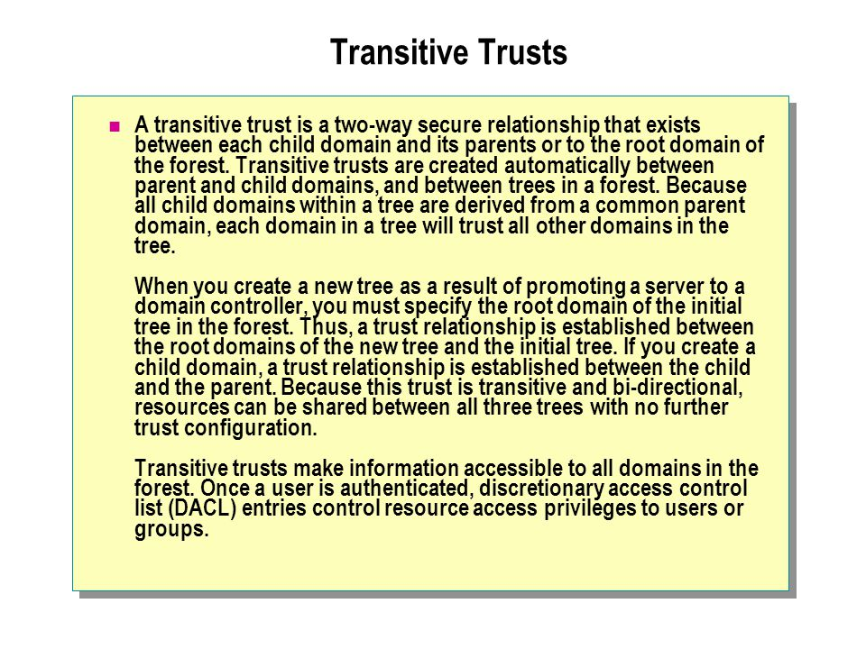 Transitive Trusts A transitive trust is a two-way secure relationship that exists between each child domain and its parents or to the root domain of the forest.