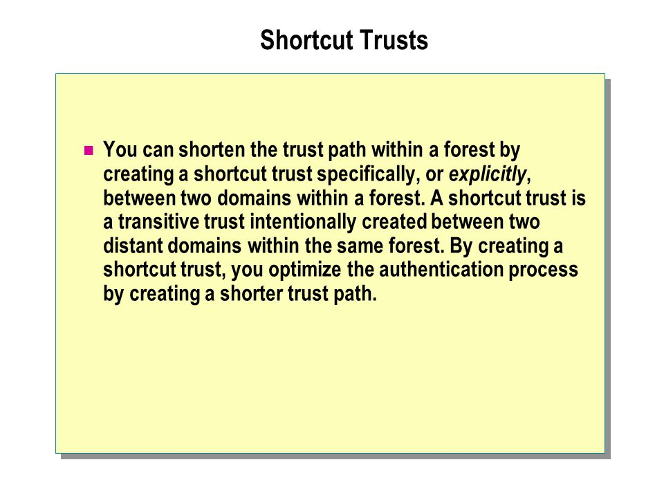 Shortcut Trusts You can shorten the trust path within a forest by creating a shortcut trust specifically, or explicitly, between two domains within a forest.
