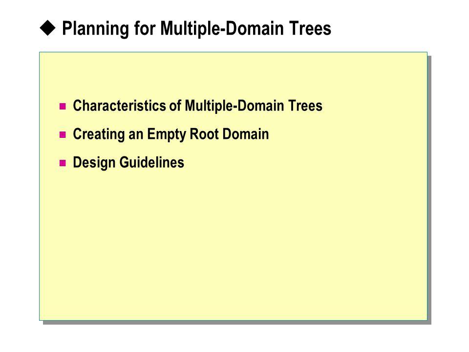  Planning for Multiple-Domain Trees Characteristics of Multiple-Domain Trees Creating an Empty Root Domain Design Guidelines