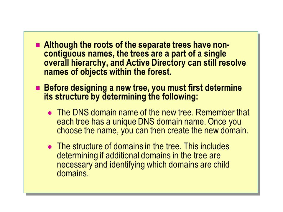 Although the roots of the separate trees have non- contiguous names, the trees are a part of a single overall hierarchy, and Active Directory can stil